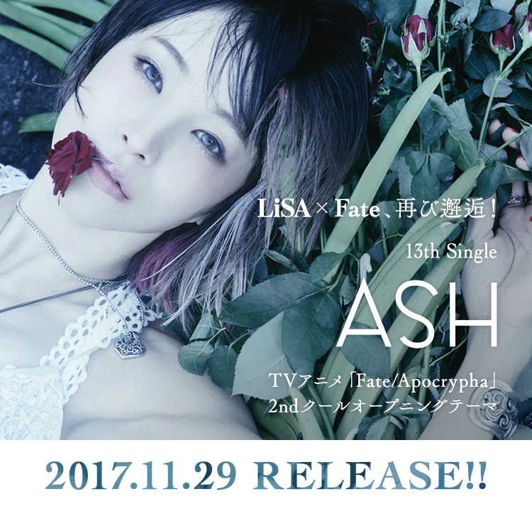 「LiSA×Fate」、再び邂逅!13th Single「ASH」 TVアニメ「Fate/Apocrypha」2ndクールオープニングテーマ 2017.11.29 RELEASE!!