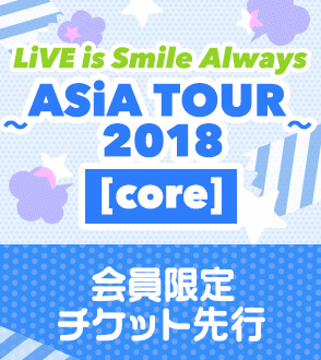 LiVE is Smile Always ~ASiA TOUR 2018~ [core] 会員限定チケット先行