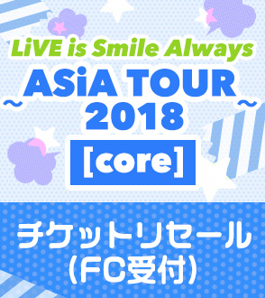 LiVE is Smile Always ~ASiA TOUR 2018~ [core] リセール受付