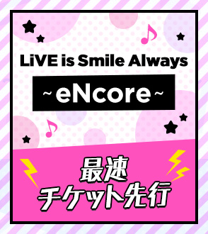 LiVE is Smile Always ~eNcore~ 最速チケット先行