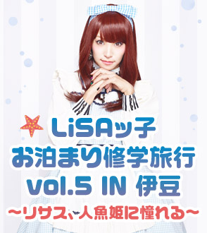 LiSAッ子お泊まり修学旅行 vol.5 IN 伊豆 ~リサス、人魚姫に憧れる~