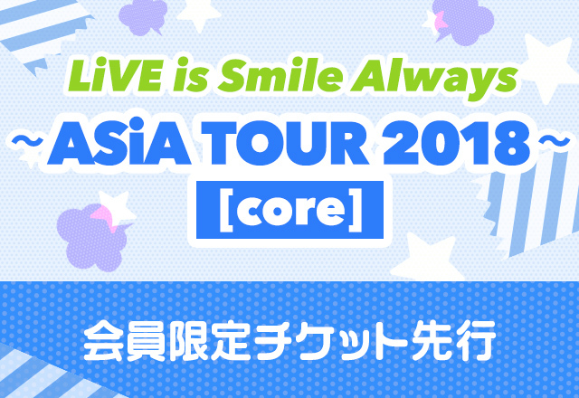 LiVE is Smile Always<br>~ASiA TOUR 2018~[core]<br>会員限定チケット先行受付