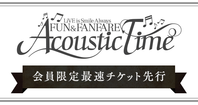 LiVE is Smile Always~FUN & FANFARE~[Acoustic Time]<br>開催決定!!<br>最速チケット先行受付<br>