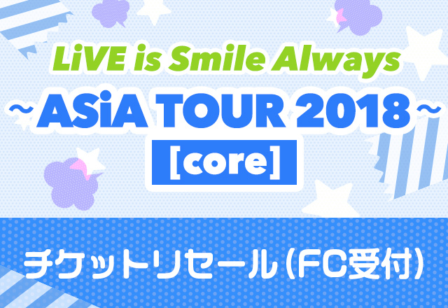 LiVE is Smile Always<br>~ASiA TOUR 2018~[core]<br>チケットリセール受付