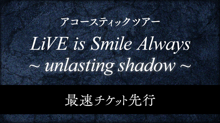 LiVE is Smile Always~unlasting shadow~<br>最速チケット先行受付<br>