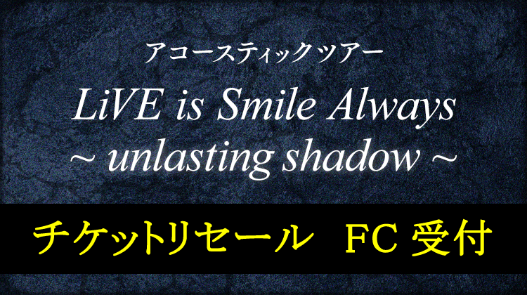 LiVE is Smile Always~unlasting shadow~<br>最速チケット先行受付<br>チケットリセール受付<br>